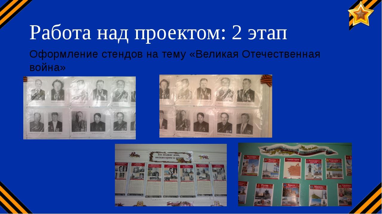 Работа над проектом: 2 этап Оформление стендов на тему «Великая Отечественная...