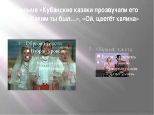 В фильме «Кубанские казаки прозвучали его песни «Каким ты был…», «Ой, цветёт