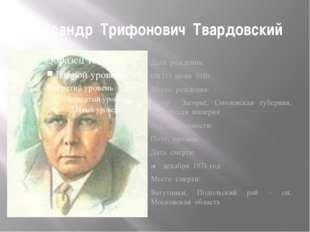 Александр Трифонович Твардовский Дата рождения: 08(21) июня 1910 Место рожден