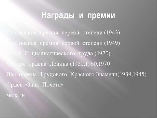 Награды и премии Сталинская премия первой степени (1943) Сталинская премия пе...