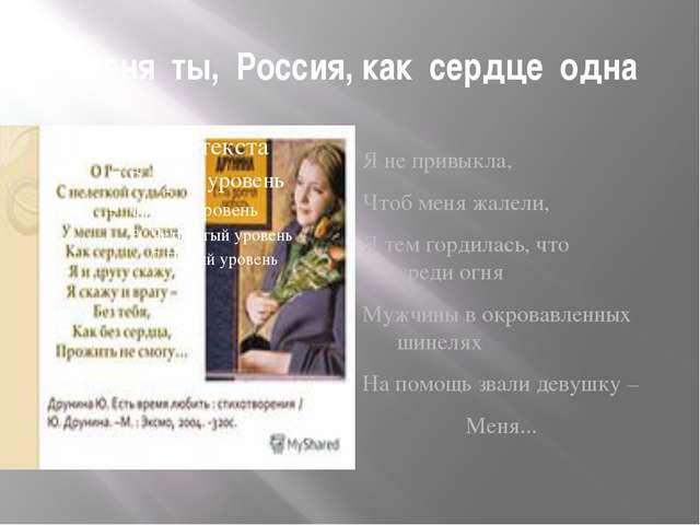 У меня ты, Россия, как сердце одна Я не привыкла, Чтоб меня жалели, Я тем гор...
