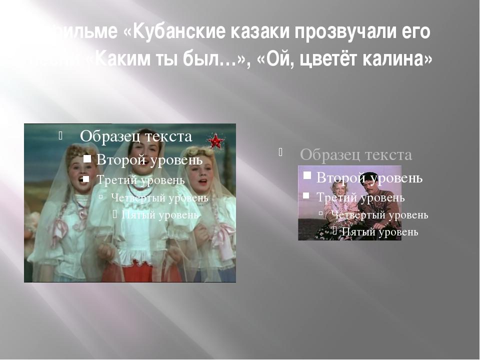 В фильме «Кубанские казаки прозвучали его песни «Каким ты был…», «Ой, цветёт...