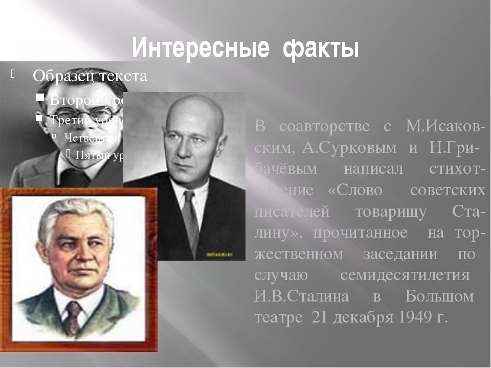 Интересные факты В соавторстве с М.Исаков- ским, А.Сурковым и Н.Гри- бачёвым...