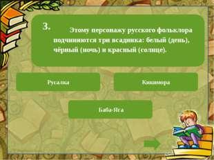 Этому персонажу русского фольклора подчиняются три всадника: белый (день), ч