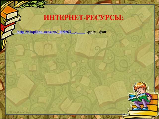 http://stopilina.ucoz.ru/_ld/0/63__.-____1.pptx - фон ИНТЕРНЕТ-РЕСУРСЫ: © st...