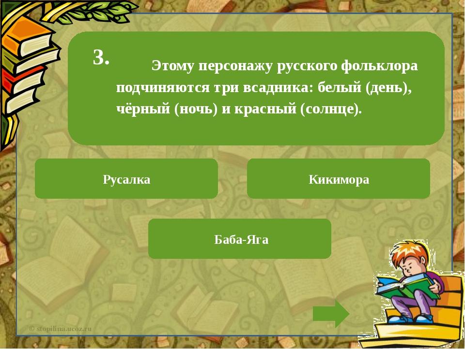 Этому персонажу русского фольклора подчиняются три всадника: белый (день), ч...