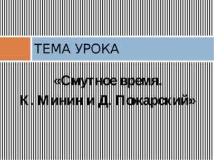 ТЕМА УРОКА «Смутное время. К. Минин и Д. Пожарский»