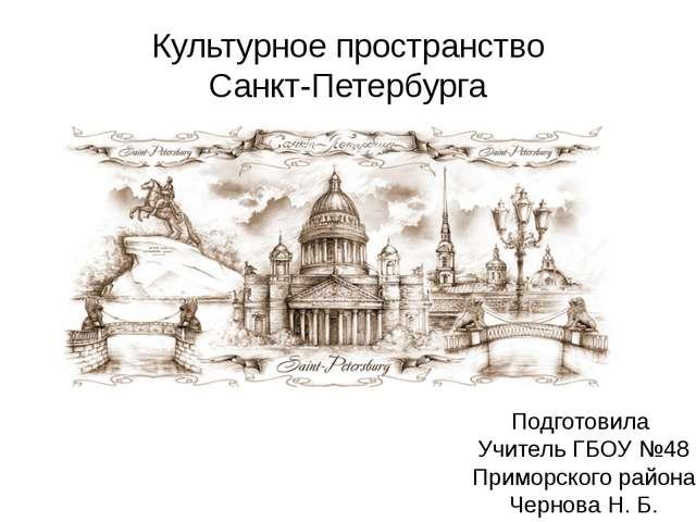Культурное пространство Санкт-Петербурга Подготовила Учитель ГБОУ №48 Приморс...