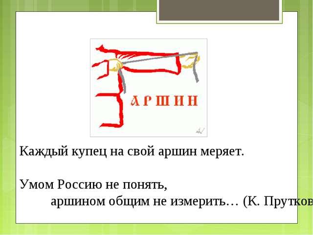 Каждый купец на свой аршин меряет. Умом Россию не понять, аршином общим не и...