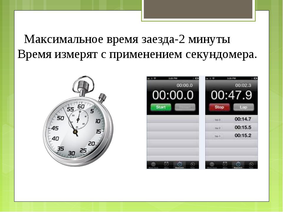 Максимальное время заезда-2 минуты Время измерят с применением секундомера.