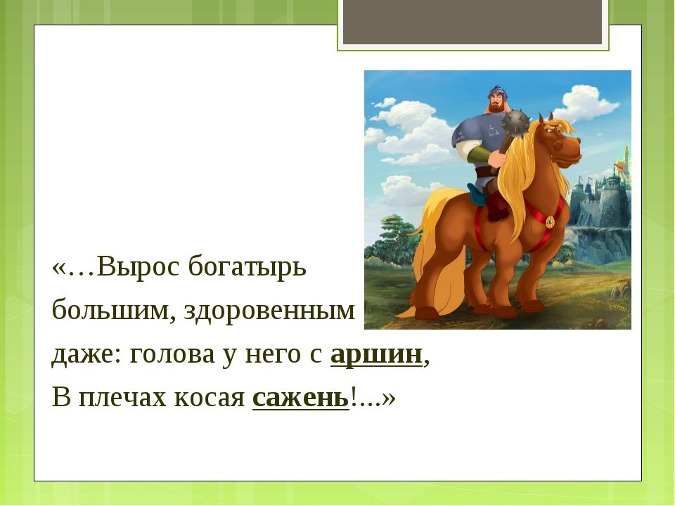 «…Вырос богатырь большим, здоровенным даже: голова у него с аршин, В плечах к...