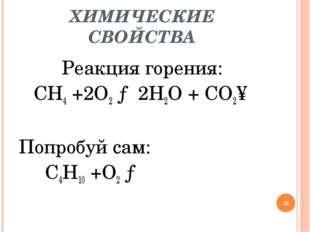 ХИМИЧЕСКИЕ СВОЙСТВА Реакция горения: CH4 +2O2 → 2H2O + CO2↑ Попробуй сам: C4H