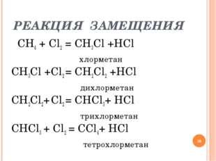РЕАКЦИЯ ЗАМЕЩЕНИЯ СН4 + Cl2 = CH3Cl +HCl  хлорметан CH3Cl +Cl2 = CH2Cl2 +