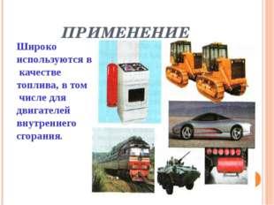 ПРИМЕНЕНИЕ Широко используются в качестве топлива, в том числе для двигателей