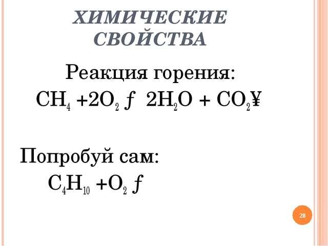 ХИМИЧЕСКИЕ СВОЙСТВА Реакция горения: CH4 +2O2 → 2H2O + CO2↑ Попробуй сам: C4H...