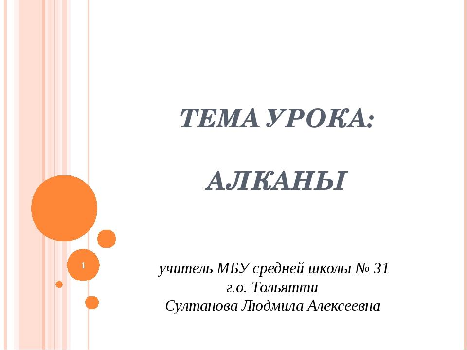 ТЕМА УРОКА: АЛКАНЫ учитель МБУ средней школы № 31 г.о. Тольятти Султанова Люд...