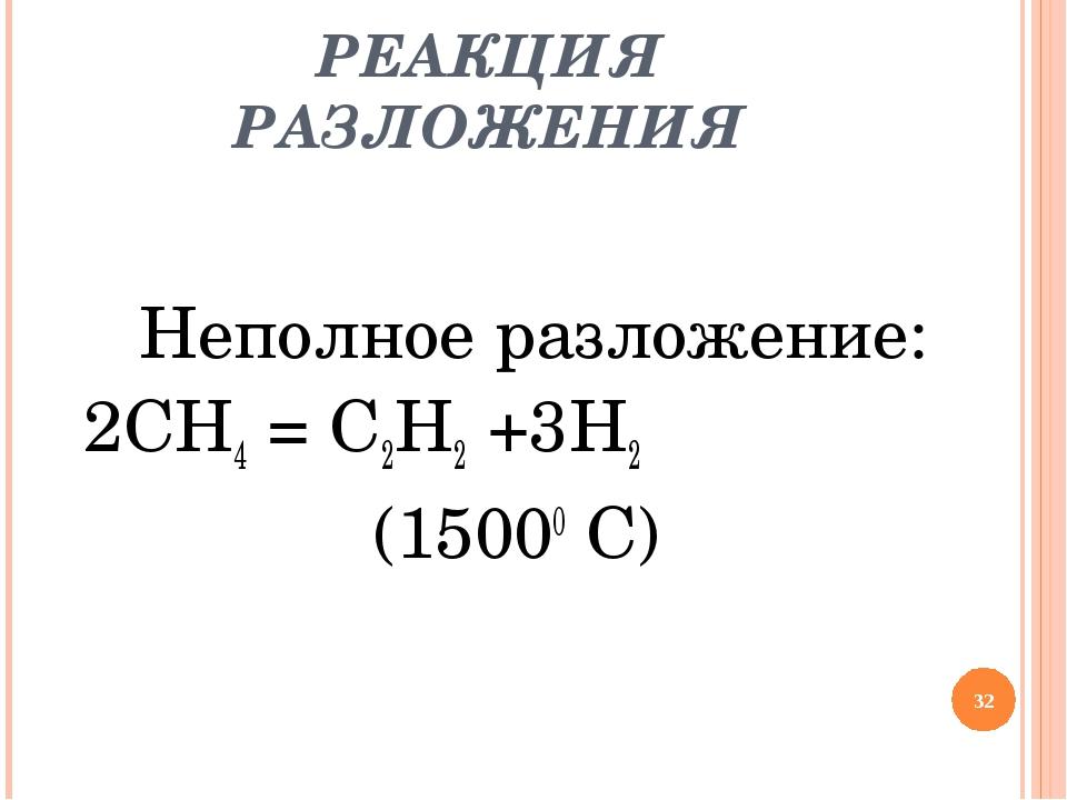 РЕАКЦИЯ РАЗЛОЖЕНИЯ Неполное разложение: 2СН4 = С2Н2 +3Н2 (15000 С)