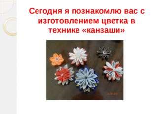Сегодня я познакомлю вас с изготовлением цветка в технике «канзаши»