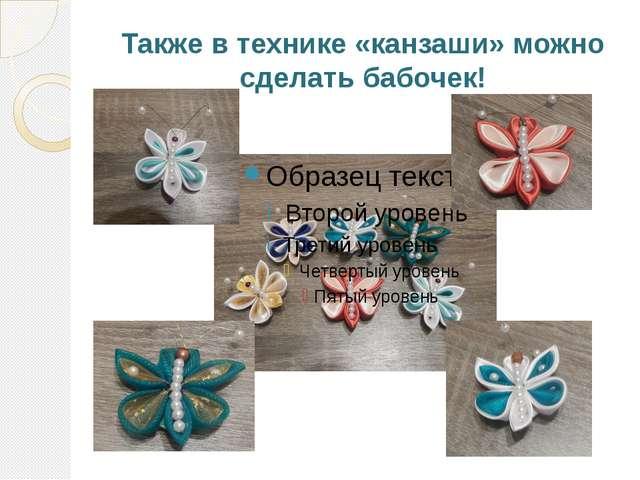 Также в технике «канзаши» можно сделать бабочек!