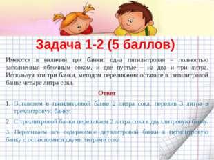 Задача 1-2 (5 баллов) Имеются в наличии три банки: одна пятилитровая – полнос