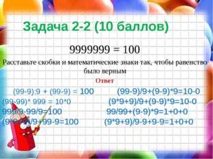Задача 2-2 (10 баллов) 9999999 = 100 Расставьте скобки и математические знаки