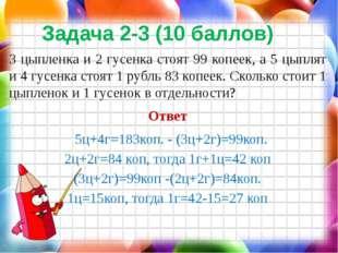 Задача 2-3 (10 баллов) 3 цыпленка и 2 гусенка стоят 99 копеек, а 5 цыплят и 4