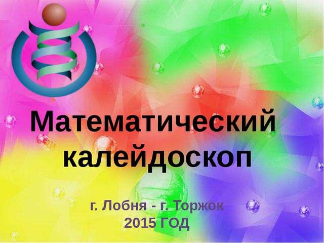 Математический калейдоскоп г. Лобня - г. Торжок 2015 ГОД