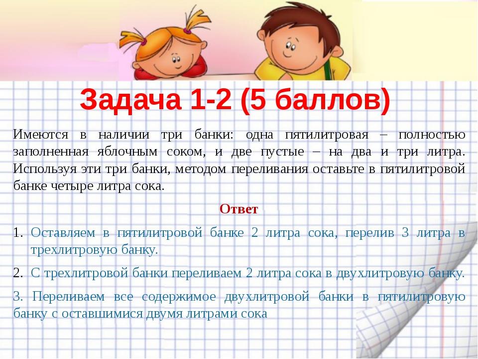Задача 1-2 (5 баллов) Имеются в наличии три банки: одна пятилитровая – полнос...