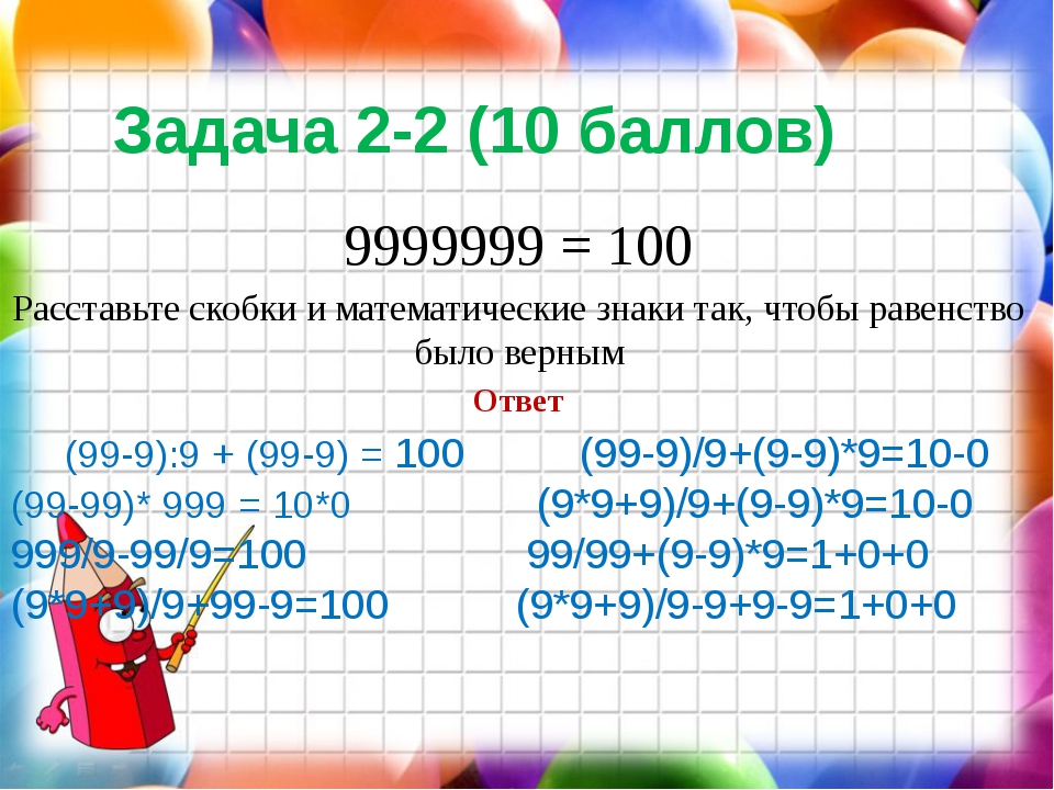 Задача 2-2 (10 баллов) 9999999 = 100 Расставьте скобки и математические знаки...