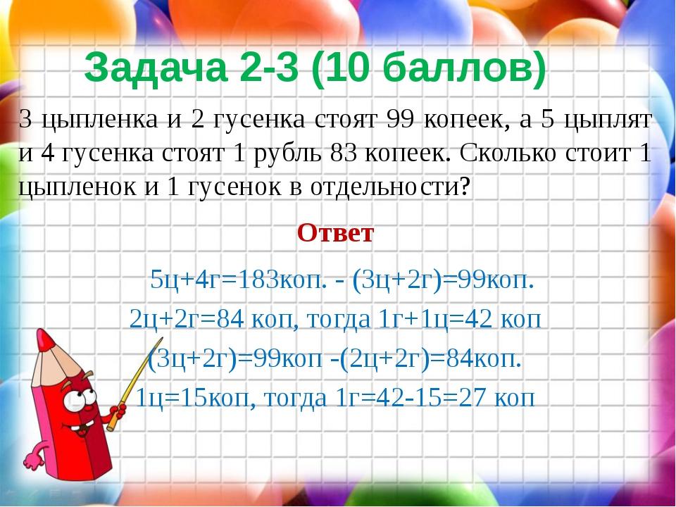 Задача 2-3 (10 баллов) 3 цыпленка и 2 гусенка стоят 99 копеек, а 5 цыплят и 4...