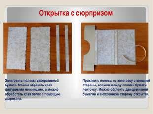 Открытка с сюрпризом Заготовить полосы декоративной бумаги. Можно обрезать кр