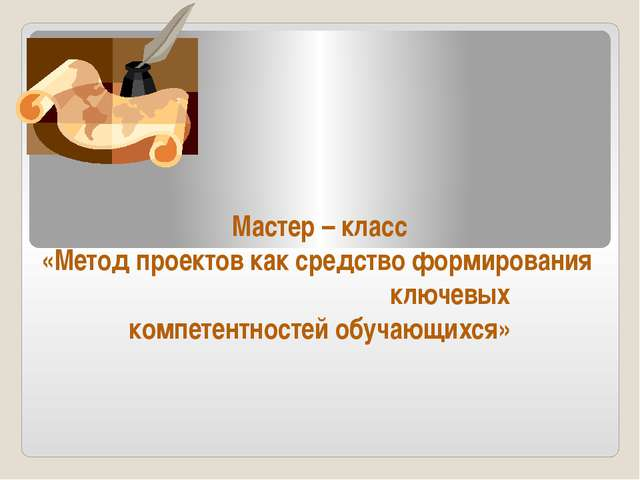 Мастер – класс «Метод проектов как средство формирования ключевых компетентн...