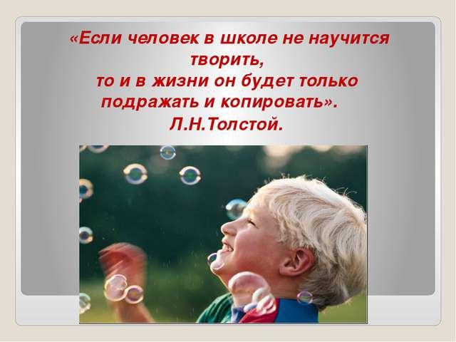 «Если человек в школе не научится творить, то и в жизни он будет только подра...