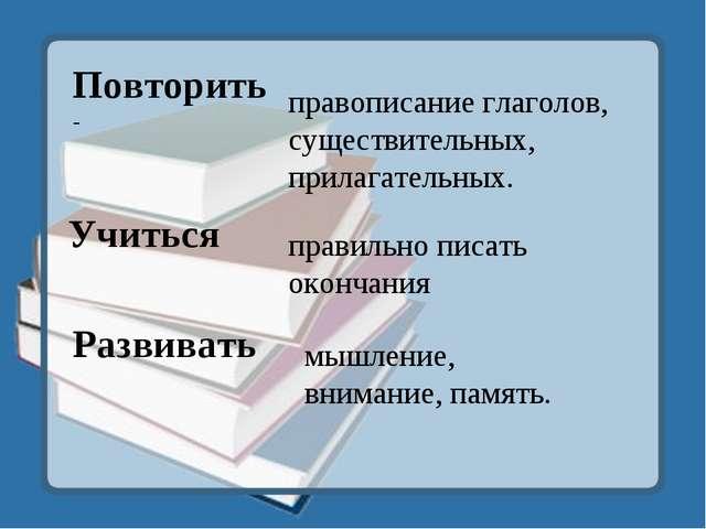 Повторить - Учиться Развивать правописание глаголов, существительных, прилага...