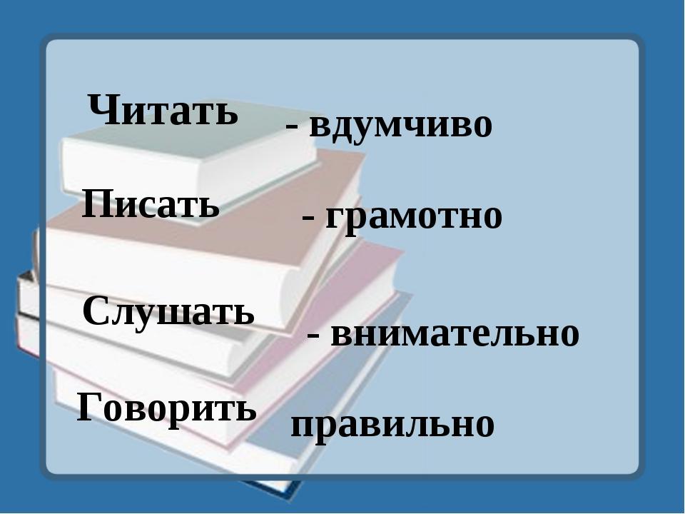 Читать - вдумчиво Писать - грамотно Слушать - внимательно Говорить правильно