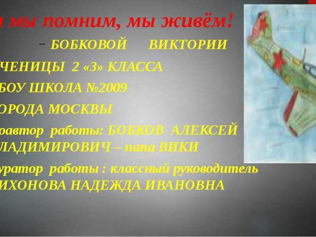 Пока мы помним, мы живём! БОБКОВОЙ ВИКТОРИИ УЧЕНИЦЫ 2 «З» КЛАССА ГБОУ ШКОЛА №...