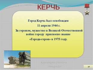 КЕРЧЬ Город Керчь был освобожден 11 апреля 1944 г. За героизм, мужество в Вел