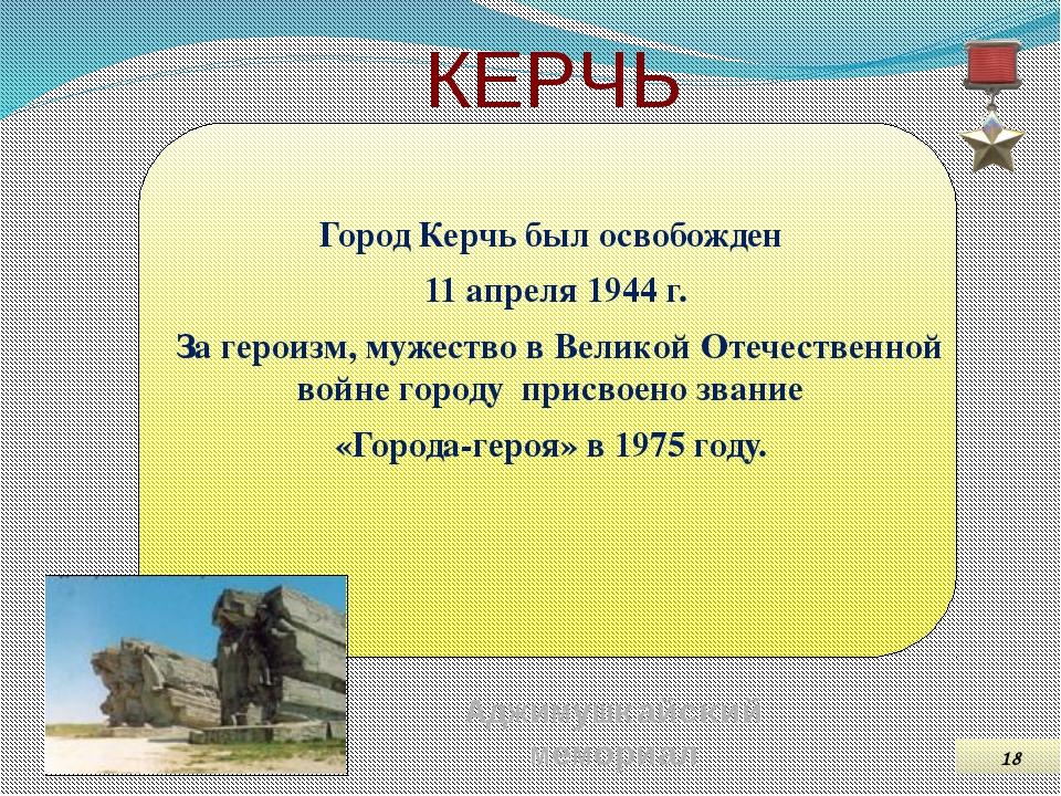 КЕРЧЬ Город Керчь был освобожден 11 апреля 1944 г. За героизм, мужество в Вел...