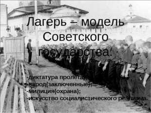Лагерь – модель Советского государства: -диктатура пролетариата(режим); -наро