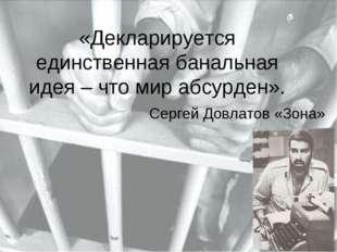 «Декларируется единственная банальная идея – что мир абсурден». Сергей Довлат