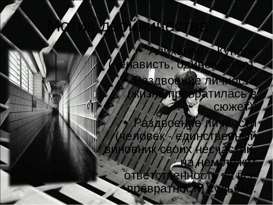 Мотив двойничества: Алиханов – Купцов (ненависть, одиночество); Раздвоение ли...