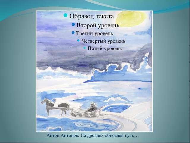 Антон Антонов. На дровнях обновляя путь…