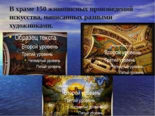 В храме 150 живописных произведений искусства, написанных разными художниками.