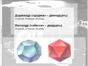 Додекаэдр («додека» – двенадцать) 12 граней, 20 вершин, 30 ребер. Икосаэдр (