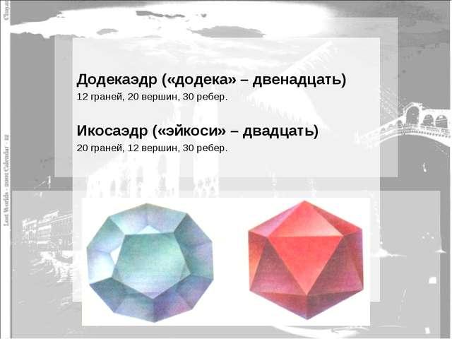 Додекаэдр («додека» – двенадцать) 12 граней, 20 вершин, 30 ребер. Икосаэдр (...