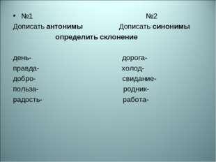 №1 №2 Дописать антонимы Дописать синонимы определить склонение день- дорога-