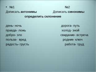№1 №2 Дописать антонимы Дописать синонимы определить склонение день- ночь дор
