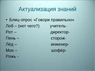 Актуализация знаний Блиц-опрос «Говори правильно» Лоб – (нет чего?) учитель-