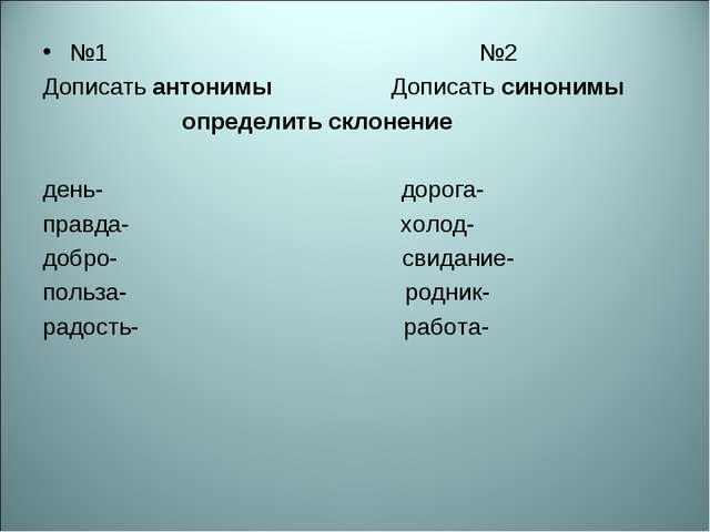 №1 №2 Дописать антонимы Дописать синонимы определить склонение день- дорога-...