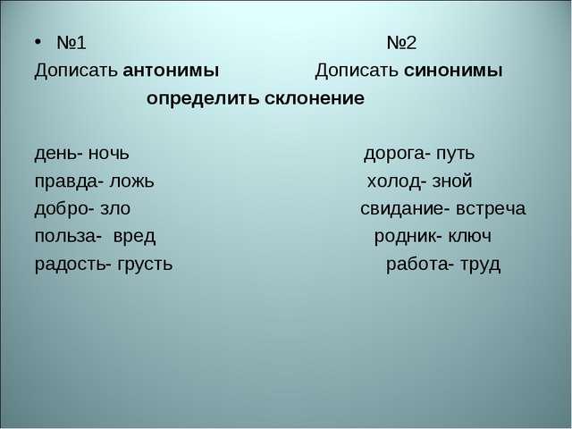 №1 №2 Дописать антонимы Дописать синонимы определить склонение день- ночь дор...